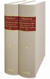Dictionnaire de droit et de pratique, contenant l'explication des termes de droit, d'ordonnances, de coutumes, & de pratique. avec les jurisdictions de france: Volume1