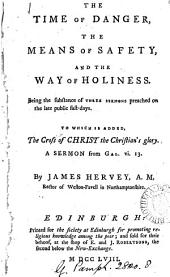The Time of Danger, the Means of Safety: And the Way of Holiness. Being the Substance of Three Sermons Preached on the Late Public Fast-days. To which is Added, The Cross of Christ the Christian's Glory. ... By James Hervey, ...