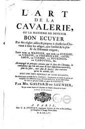 L'art de cavalerie, ou la maniere de devenir bon ecuyer par des regles aisees & propres a dresser les chevaux a tous les usages, que l'utilite & le plaisir de l'homme exigent; ... Accompagne de principes certains pour le choix des chevaux, la connoissance que l'on doit avoir de leurs dispositions naturelles, ... avec une idee generale de leurs maladies, ... Par mr. Gaspard de Saunier, ...