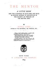 The Mentor: A Little Book for the Guidance of Such Men and Boys as Would Appear to Advantage in the Society of Persons of the Better Sort