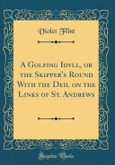 A Golfing Idyll  Or the Skipper s Round With the Deil on the Links of St  Andrews  Classic Reprint  PDF