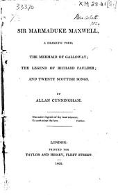Sir Marmaduke Maxwell: A Dramatic Poem; The Mermaid of Galloway; The Legend of Richard Faulder; and Twenty Scottish Songs