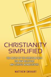 Christianity Simplified: The Basics of the Christian Faith for New Believers and Curious Nonbelievers