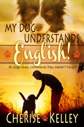 My Dog Understands English!: 50 dogs obey commands they weren't taught