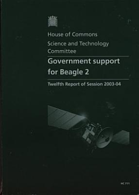 Government Support for Beagle 2,Twelfth Report of Session 2003-04,Report,Together with Formal Minutes,Oral and Written Evidence