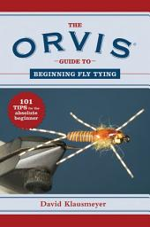 The Orvis Guide to Beginning Fly Tying: 101 Tips for the Absolute Beginner