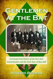Gentlemen at the Bat: A Fictional Oral History of the New York Knickerbockers and the Early Days of Base Ball