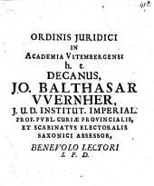 Ordinis Juridici In Academia Vitembergensi h.t. Decanus Jo. Balthasar VVernher, J.U.D. ... Benevolo Lectori S.P.D