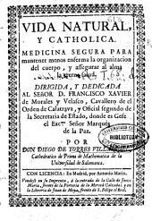 Vida natural y catholica: medicina segura para mantener menos enferma la organizacion del cuerpo y assegurar al alma la eterna salud