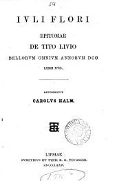 Iuli Flori Epitomae de Tito Livio bellorum omnium annorum dcc libri duo, recogn. C. Halm. [With] Lucii Ampelii Liber memorialis, recogn. E. Woelfflin