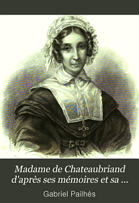 Madame de Chateaubriand  d apr  s ses m  moires et sa correspondance PDF