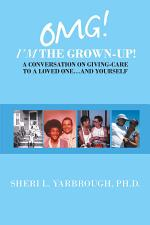 Omg! I'm the Grown-Up! a Conversation on Giving-Care to a Loved One...And Yourself