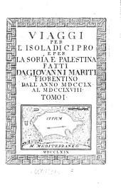 Viaggi Per L'Isola Di Cipro E Per La Soría E Palestina Fatti Da Giovanni Mariti Fiorentino Dall' Anno MDCCLX Al MDCCLXVIII: Volume 1