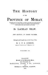 The History of the Province of Moray: Comprising the Counties of Elgin and Nairn, the Greater Part of the County of Inverness and a Portion of the County of Banff,--all Called the Province of Moray Before There was a Division Into Counties, Volume 3