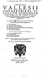 Francisci Vallesii ... Commentaria illustria in Cl. Galeni ... libros subsequentes: I. Artem medicinalem, II. De inaequali temperie libellum, III. Tertium de temperamentis librum, IIII. Quinq[ue] priores de simplicium medicamentorum facultate libros, V. Duos de differentia febrium, VI. Sex de locis patientibus libros; Tractatus medicinales, I. De urinis compendiaria tractatio, II. De pulsibus libellus, III. De febribus commentarius, IIII. Methodi medendi libri tres : omnia recens prima hac editione publicata opera & industria ...