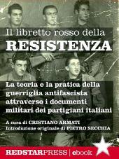 Il libretto rosso della Resistenza: La teoria e la pratica della guerriglia antifascista spiegata attraverso i documenti militari dei partigiani italiani