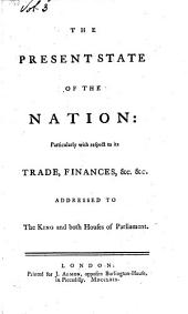 The present state of the nation: particularly with respect to its trade, finances, &c. &c. Addressed to the king and both Houses of Parliament
