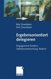 Ergebnisorientiert delegieren: Engagement fordern, Selbstverantwortung fördern