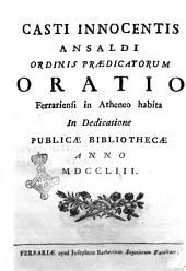 Casti Innocentis Ansaldi ordinis Praedicatorum Oratio Ferrariensi in atheneo habita in dedicatione publicae bibliothecae anno 1753