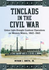 Tinclads in the Civil War: Union Light-Draught Gunboat Operations on Western Waters, 1862–1865