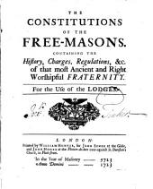 The Constitutions Of The Free-Masons: Containing The History, Charges, Regulations Etc. of that Most Annient and Right Worshipful Fraternity : For the Use of the Lodges