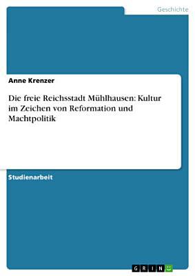 Die freie Reichsstadt M  hlhausen  Kultur im Zeichen von Reformation und Machtpolitik PDF