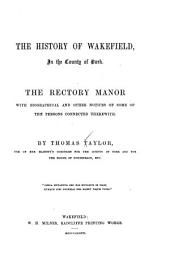 The History of Wakefield, in the County of York: The Rectory Manor, with Biographical and Other Notices of Some of the Persons Connected Therewith
