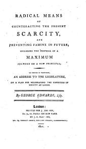 Radical Means of Counteracting the Present Scarcity, and Preventing Famine in Future: Including the Proposal of a Maximum Founded on a New Principle : to which is Prefixed, an Address to the Legislature, on a Plan for Meliorating the Condition of Society at Large