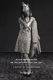 Black Performance on the Outskirts of the Left: A History of the Impossible
