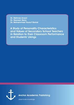 A Study of Personality Characteristics and Values of Secondary School Teachers in Relation to Their Classroom Performance and Students  Likings