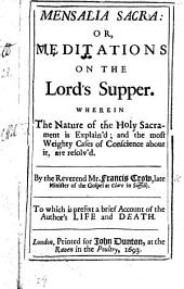 Mensalia Sacra: or, Meditations on the Lord's Supper. Wherein the nature of the Holy Sacrament is explain'd ... To which is prefixt, a brief account of the author's life and death