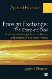 Foreign Exchange: The Complete Deal: A comprehensive guide to the theory and practice of the Forex market