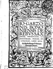 Apud Inclytam Io. Garzonis Bononiensis De Rebus Saxoniae, Thuringiae, Libonotriae, Misnae, Et Lusatiae, Libri Duo