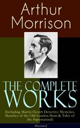 The Complete Works of Arthur Morrison (Including Martin Hewitt Detective Mysteries, Sketches of the Old London Slum & Tales of the Supernatural) - Illustrated