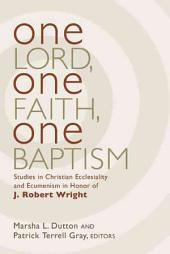 One Lord, One Faith, One Baptism: Studies in Christian Ecclesiality and Ecumenism in Honor of J. Robert Wright