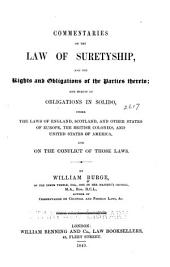 Commentaries on the Law of Suretyship: And the Rights and Obligations of the Parties Thereto; and Herein of Obligations in Solido, Under the Law of England, Scotland, and Other States of Europe, the British Colonies, and United States of America, and on the Conflict of Those Laws