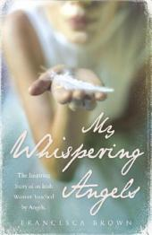 My Whispering Angels: The incredible true story of a life transformed by Angels