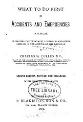 What to Do First in Accidents and Emergencies: A Manual Explaining the Treatment of Surgical and Other Injuries in the Absence of the Physician