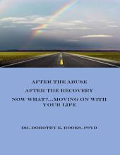 After the Abuse, After the Recovery, Now What? Moving On With Your Life