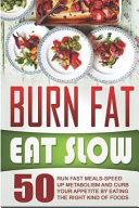 Burn Fat Eat Slow  50 Run Fast Meals Speed Up Metabolism and Curb Your Appetite by Eating the Right Kind of Foods PDF