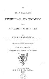 On Diseases Peculiar to Women: Including Displacements of the Uterus