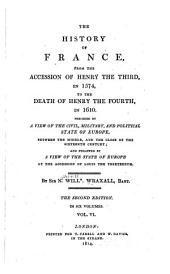 The History of France, from the Accession of Henry the Third, in 1574, to the Death of Henry the Fourth, in 1610: Preceded by a View of the Civil, Military and Political State of Europe, Between the Middle, and the Close of the Sixteenth Century; and Followed by a View of the State of Europe at the Accession of Louis the Thirteenth, Volume 6