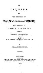 An Inquiry Into the Principles of the Distribution of Wealth Most Conducive to Human Happiness: Applied to the Newly Proposed System of Voluntary Equality of Wealth