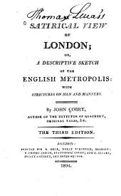 A Satirical View of London; Or, A Descriptive Sketch of the English Metropolis: With Strictures on Men and Manners