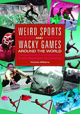 Weird Sports and Wacky Games around the World  From Buzkashi to Zorbing PDF