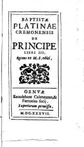 Baptistæ Platinae Cremonensis De principe libri 3. Recens ex m.s. editi