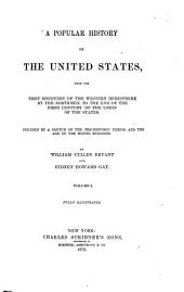 A Popular History of the United States: From the First Discovery of the Western Hemisphere by the Northmen to the End of the First Century of the Union of the States: Preceded by a Sketch of the Pre-historic Period and the Age of the Mound Builders, Volume 1