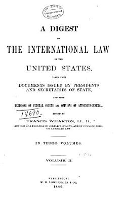 A Digest of the International Law of the United States  Taken from Documents Issued by Presidents and Secretaries of State  and from Decisions of Federal Courts and Opinions of Attorneys general PDF