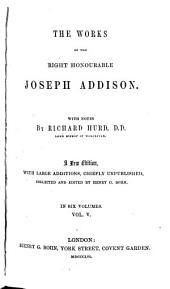 The Works of the Right Honourable Joseph Addison: The Freeholder [no. 31-55] On the Christian religion. The drummer; or, The haunted house. Discourse on ancient and modern learning. Appendix, containing pieces by Addison not hitherto pub. in any collected ed. of his works. Letters