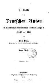 Geschichte der Deutschen Union von den Vorbereitungen des Bundes bis zum Tode Kaiser Ruuolphs ii